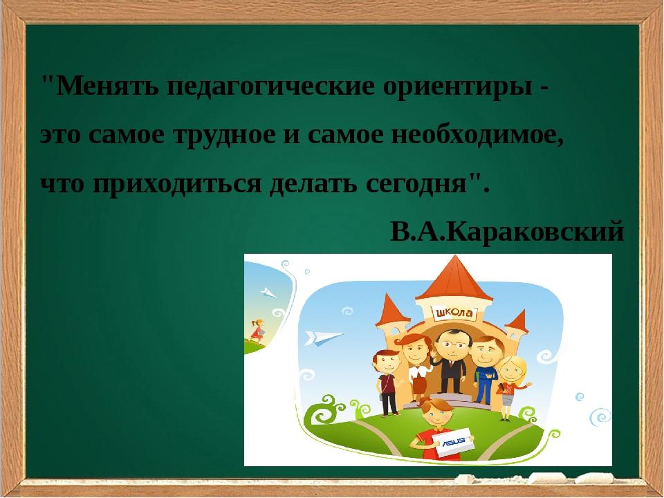 """""""Менять педагогические ориентиры - это самое трудное и самое необходимое, чт..."""