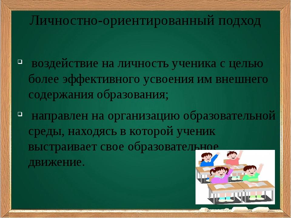 Личностно-ориентированный подход воздействие на личность ученика с целью боле...