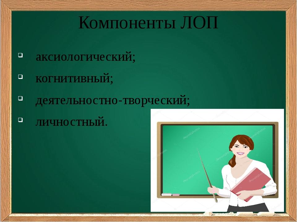 Компоненты ЛОП аксиологический; когнитивный; деятельностно-творческий; личнос...