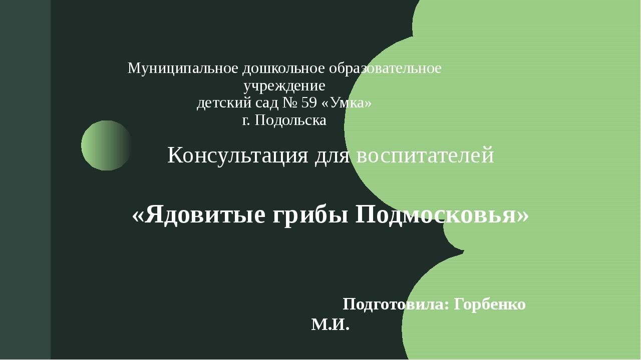 Консультация для воспитателей «Ядовитые грибы Подмосковья» Подготовила: Горб...