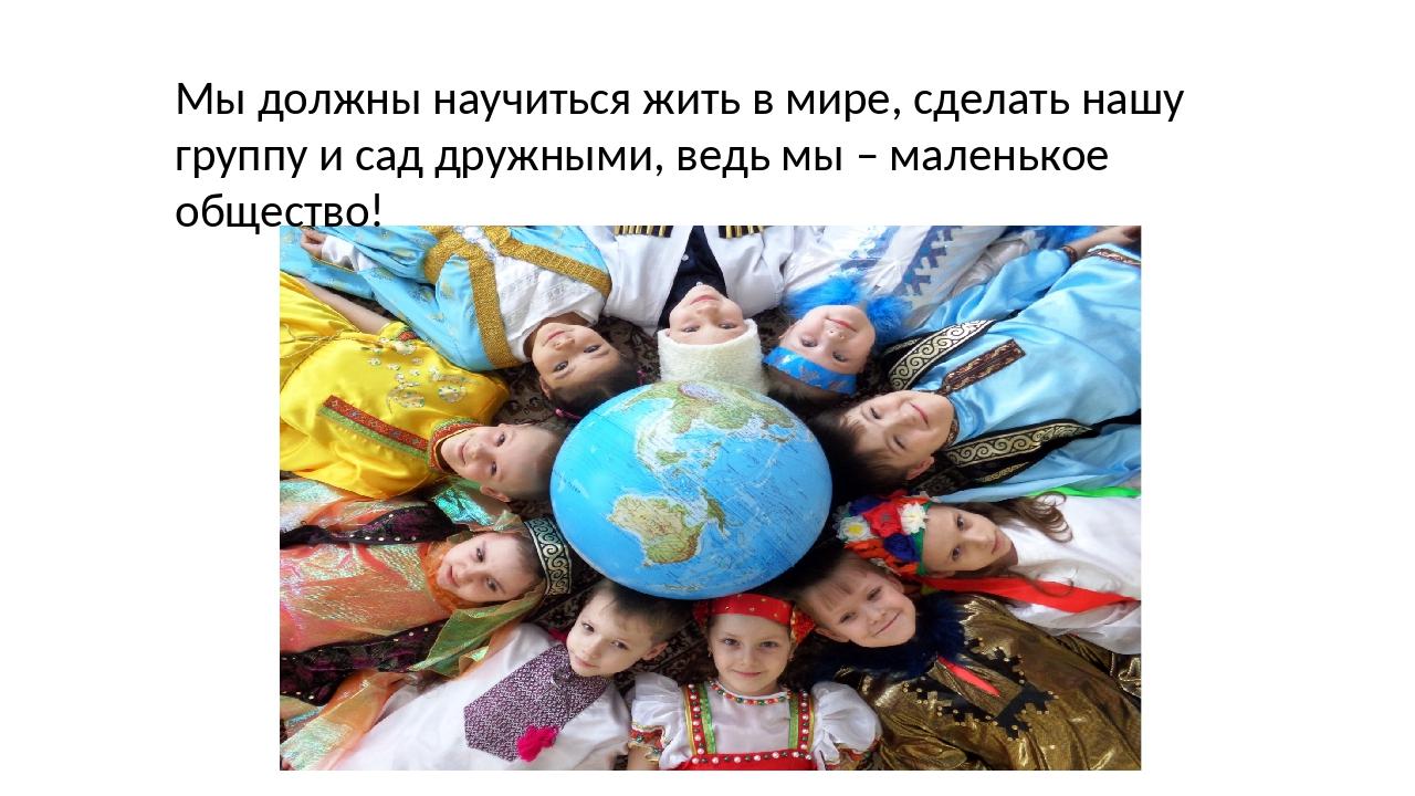 Мы должны научиться жить в мире, сделать нашу группу и сад дружными, ведь мы...