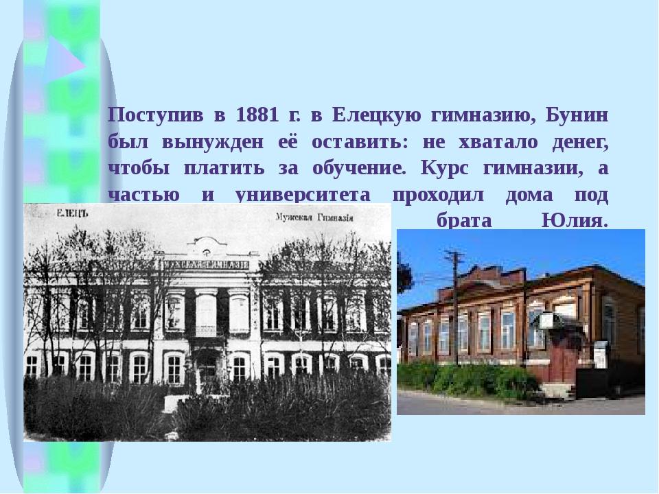 Поступив в 1881 г. в Елецкую гимназию, Бунин был вынужден её оставить: не хва...