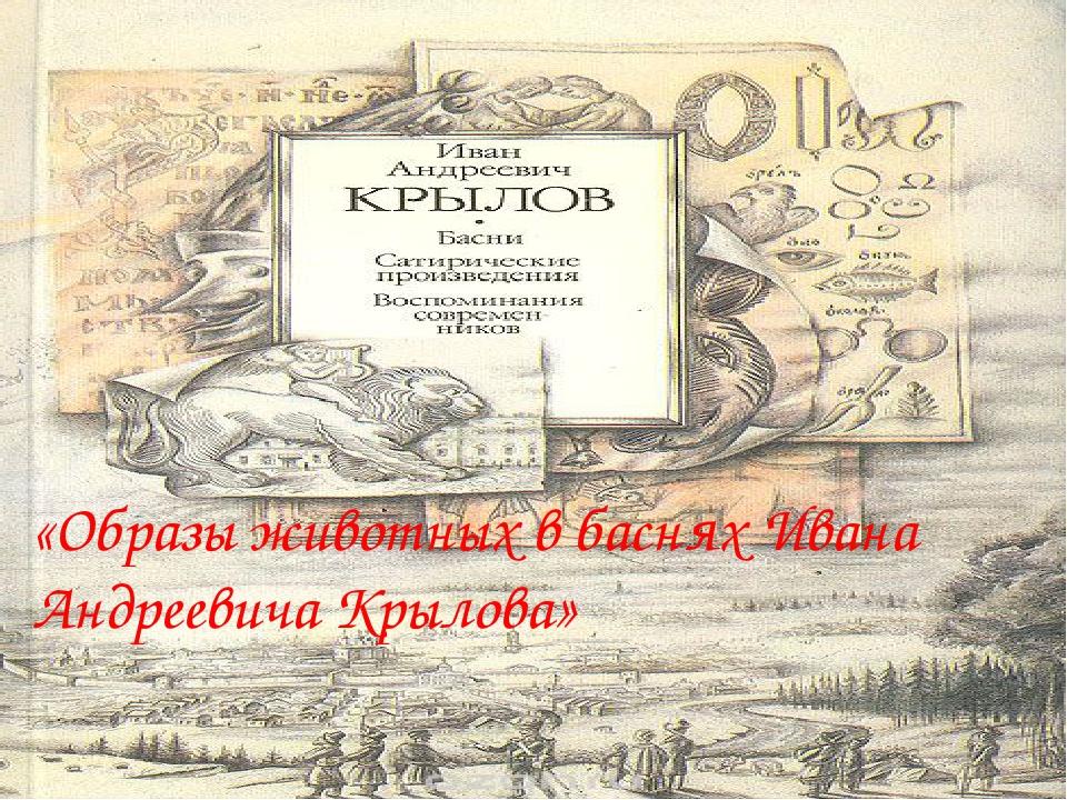 «Образы животных в баснях Ивана Андреевича Крылова»