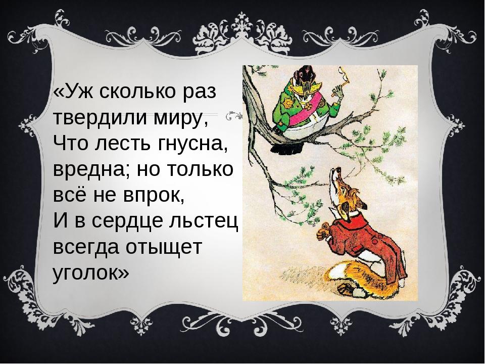 «Уж сколько раз твердили миру, Что лесть гнусна, вредна; но только всё не вп...
