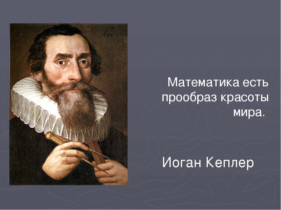 Математика есть прообраз красоты мира. Иоган Кеплер