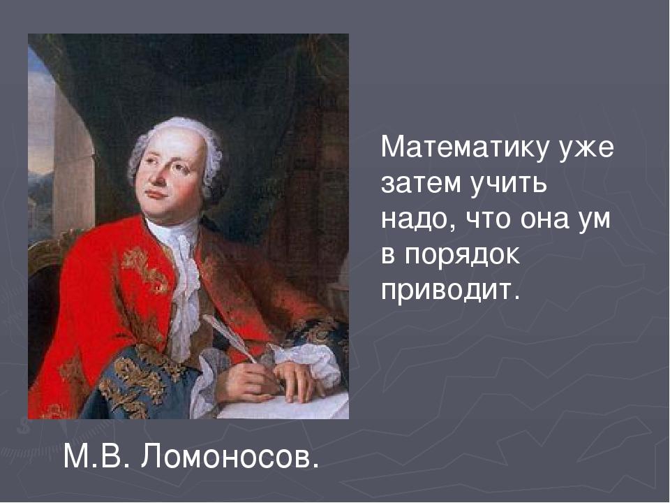 Математику уже затем учить надо, что она ум в порядок приводит. М.В. Ломоносов.