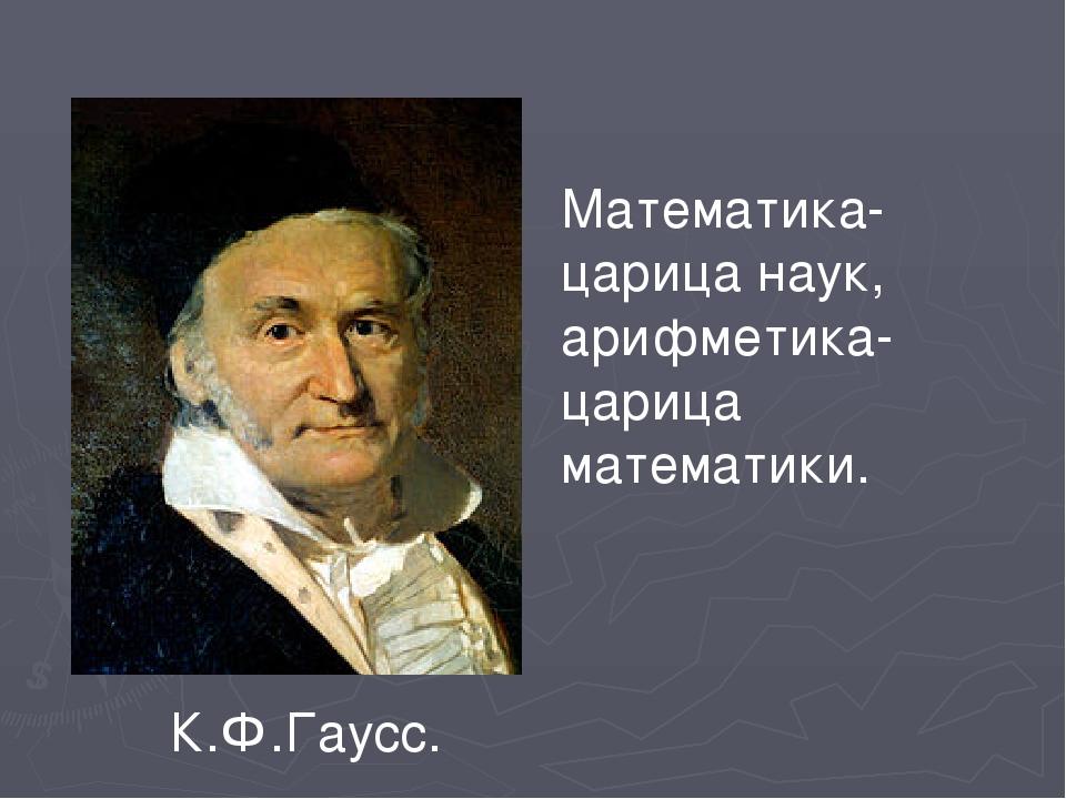 Математика-царица наук, арифметика-царица математики. К.Ф.Гаусс.