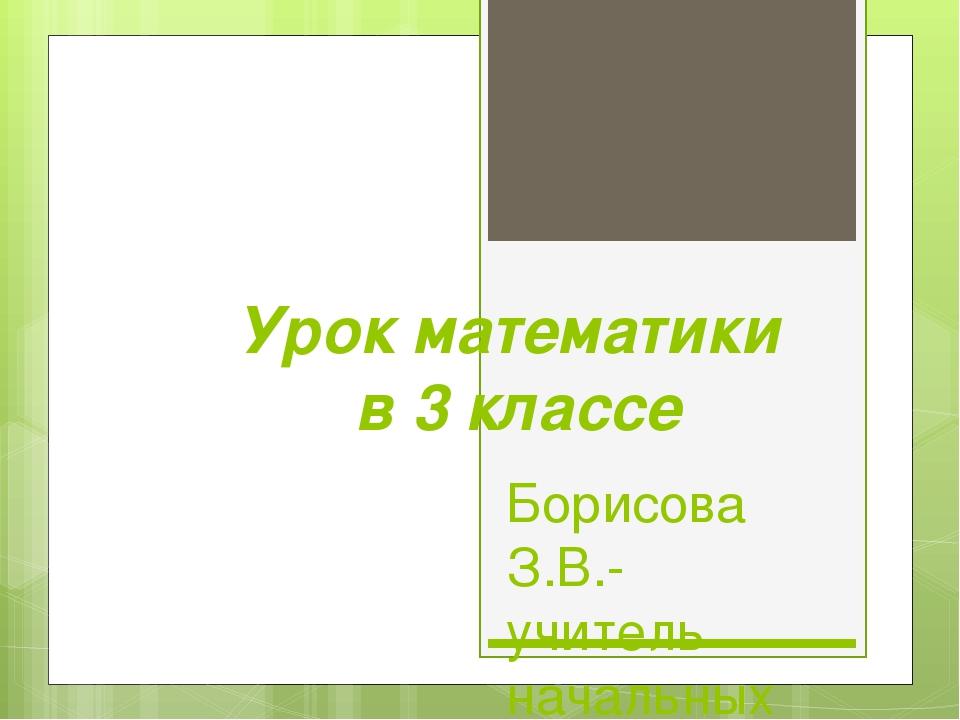 Урок математики в 3 классе Борисова З.В.- учитель начальных классов Россошинс...