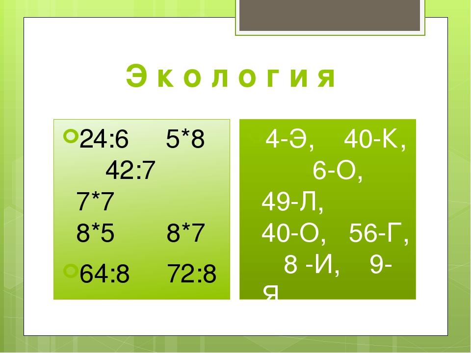 Э к о л о г и я 24:6 5*8 42:7 7*7 8*5 8*7 64:8 72:8 4-Э, 40-К, 6-О, 49-Л, 40-...