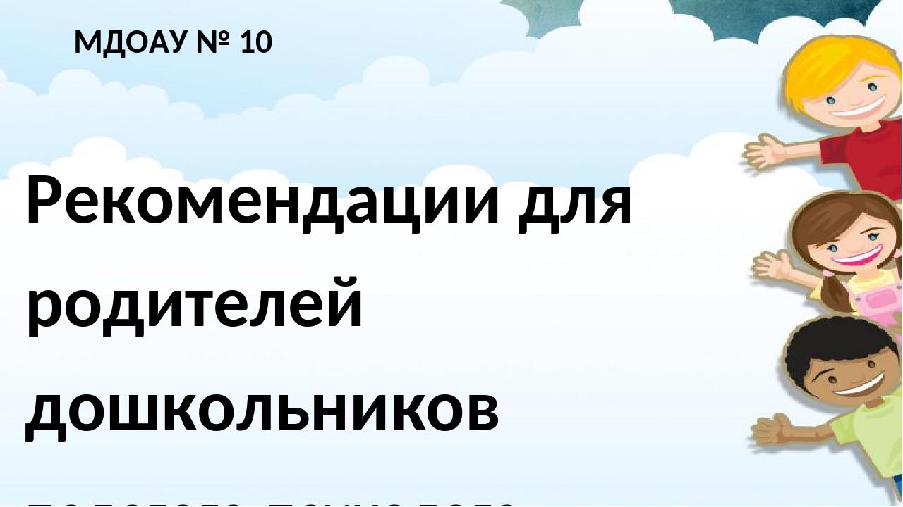 МДОАУ № 10 Рекомендации для родителей дошкольников педагога-психолога Тухфату...
