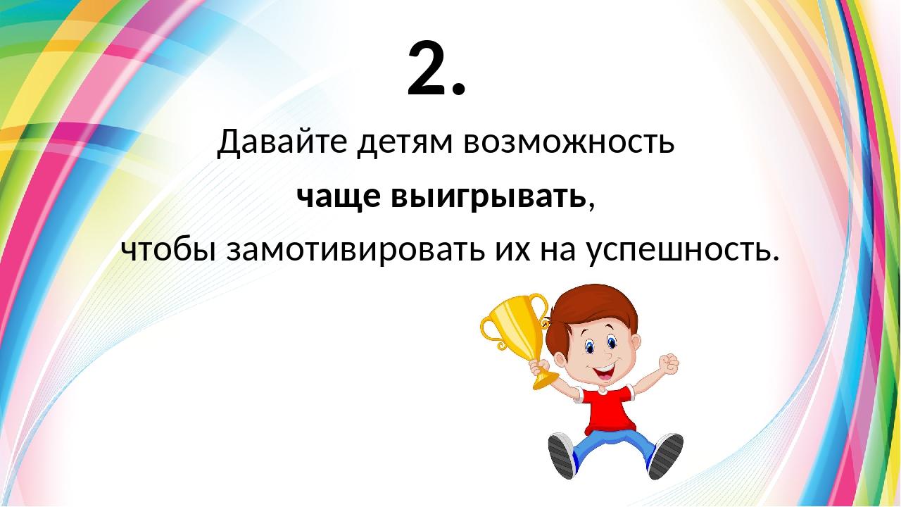 2. Давайте детям возможность чаще выигрывать, чтобы замотивировать их на успе...