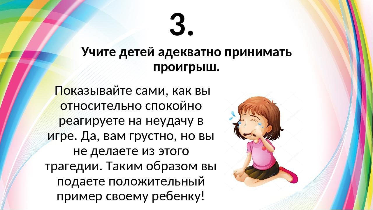 3. Показывайте сами, как вы относительно спокойно реагируете на неудачу в игр...