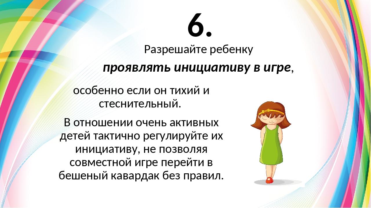 6. особенно если он тихий и стеснительный. В отношении очень активных детей т...