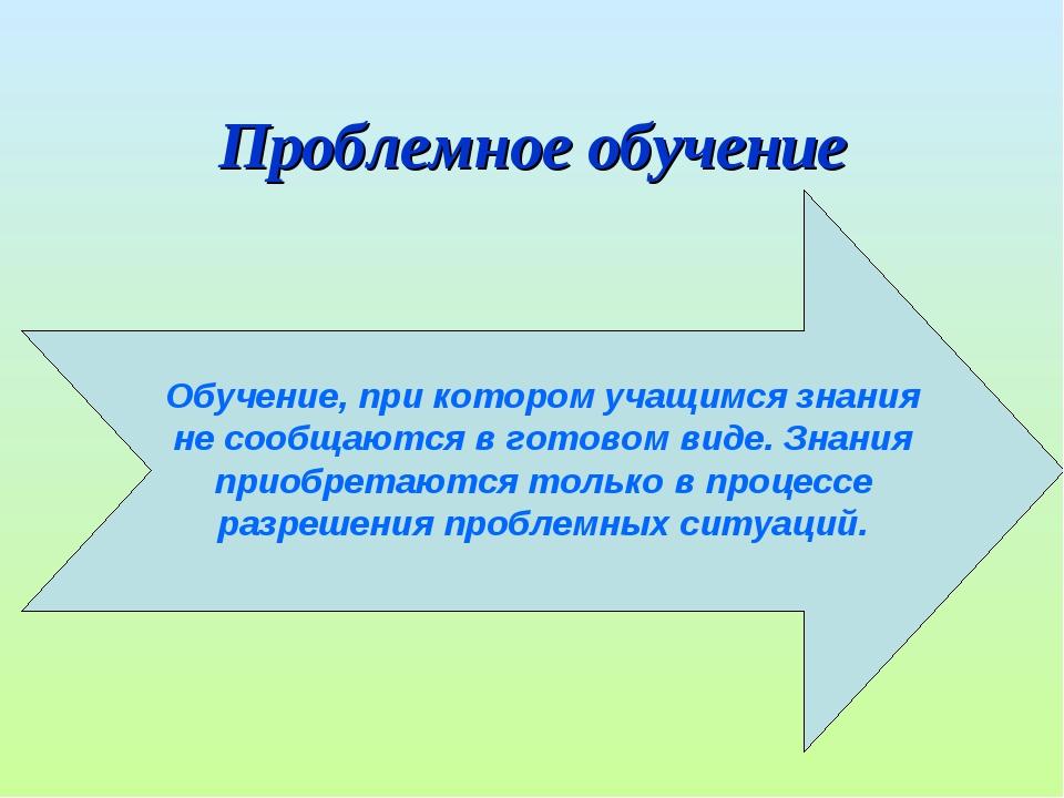 Проблемное обучение Обучение, при котором учащимся знания не сообщаются в гот...