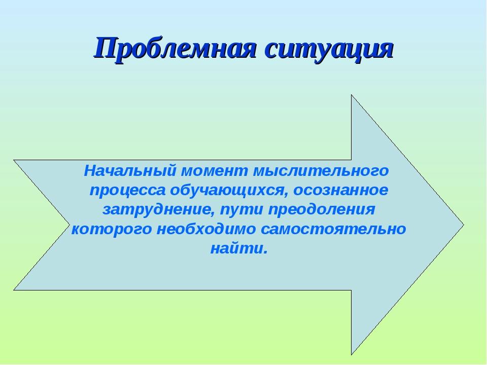 Проблемная ситуация Начальный момент мыслительного процесса обучающихся, осоз...