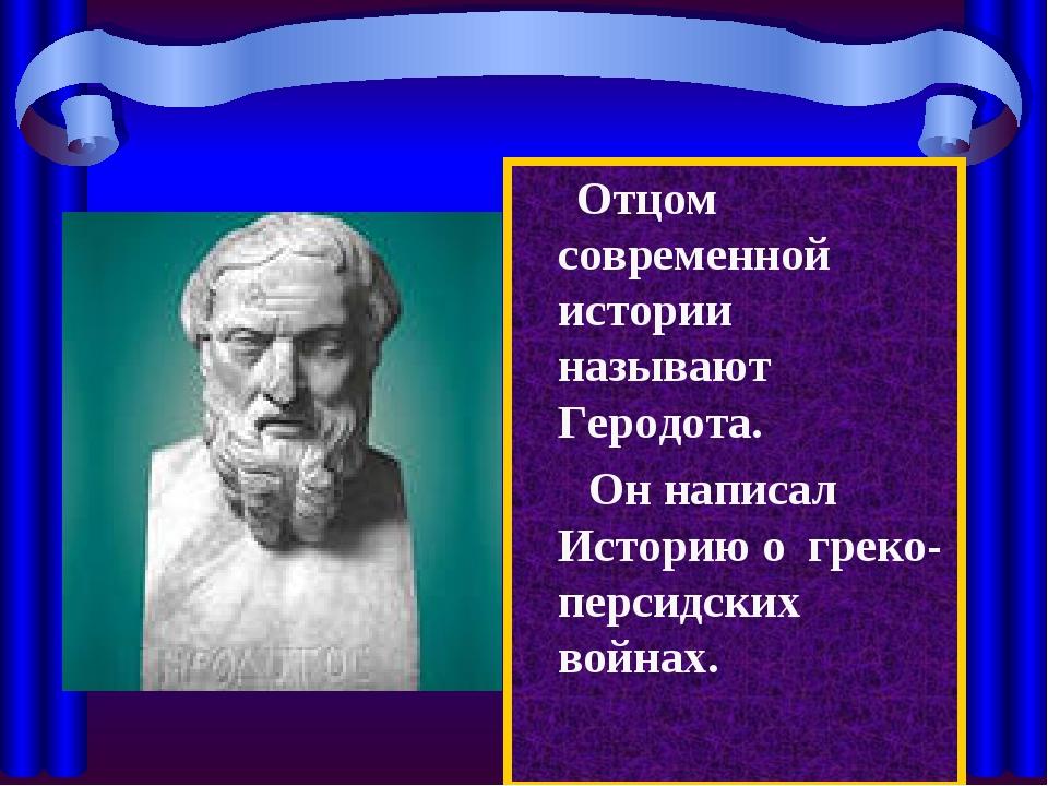 Отцом современной истории называют Геродота. Он написал Историю о греко-перс...