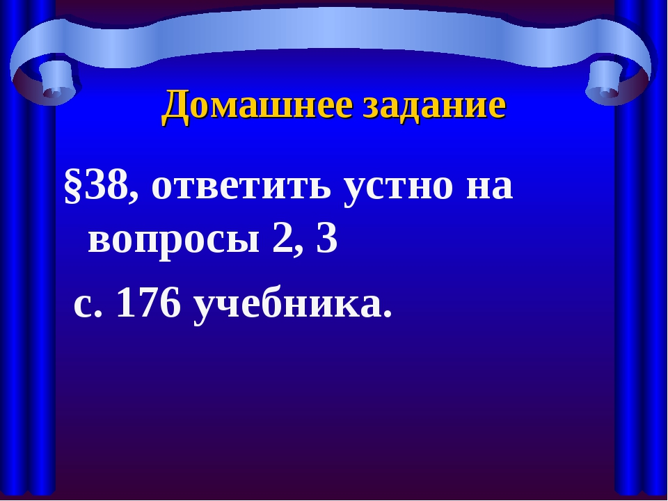 Домашнее задание §38, ответить устно на вопросы 2, 3 с. 176 учебника.
