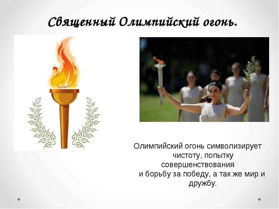 Священный Олимпийский огонь. Олимпийский огонь символизирует чистоту, попытку...