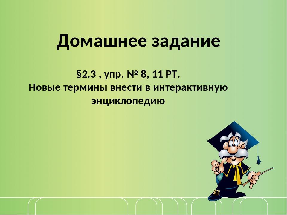 §2.3 , упр. № 8, 11 РТ. Новые термины внести в интерактивную энциклопедию Дом...