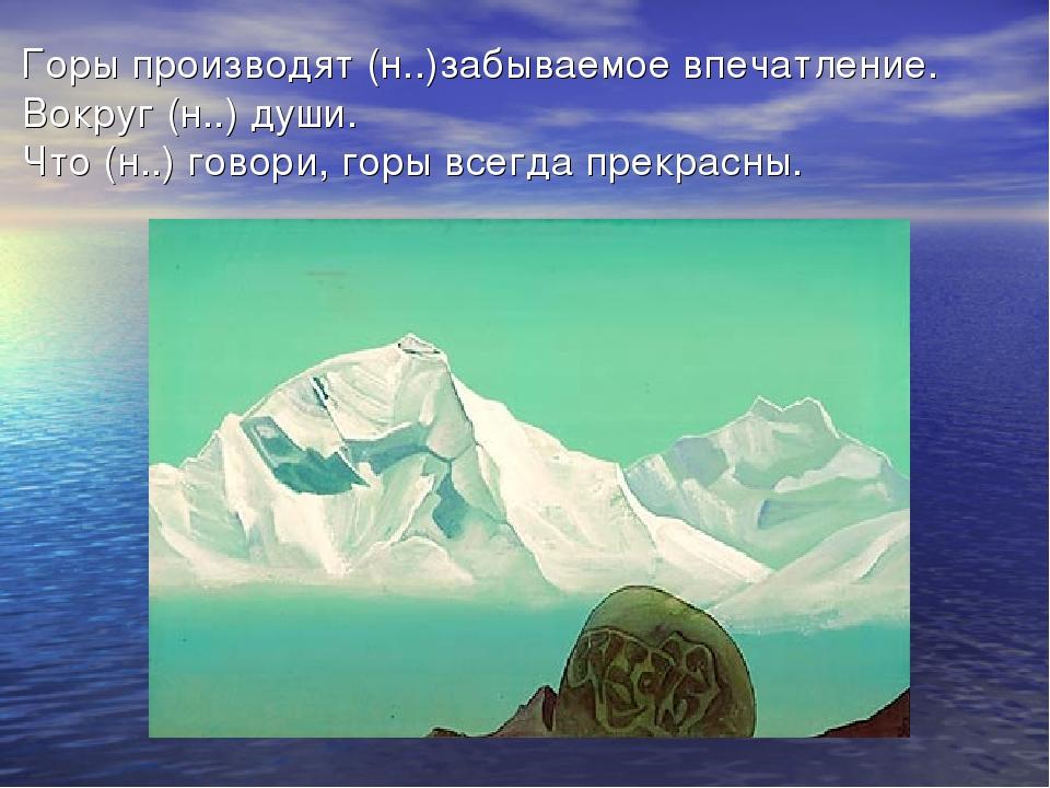 Горы производят (н..)забываемое впечатление. Вокруг (н..) души. Что (н..) го...