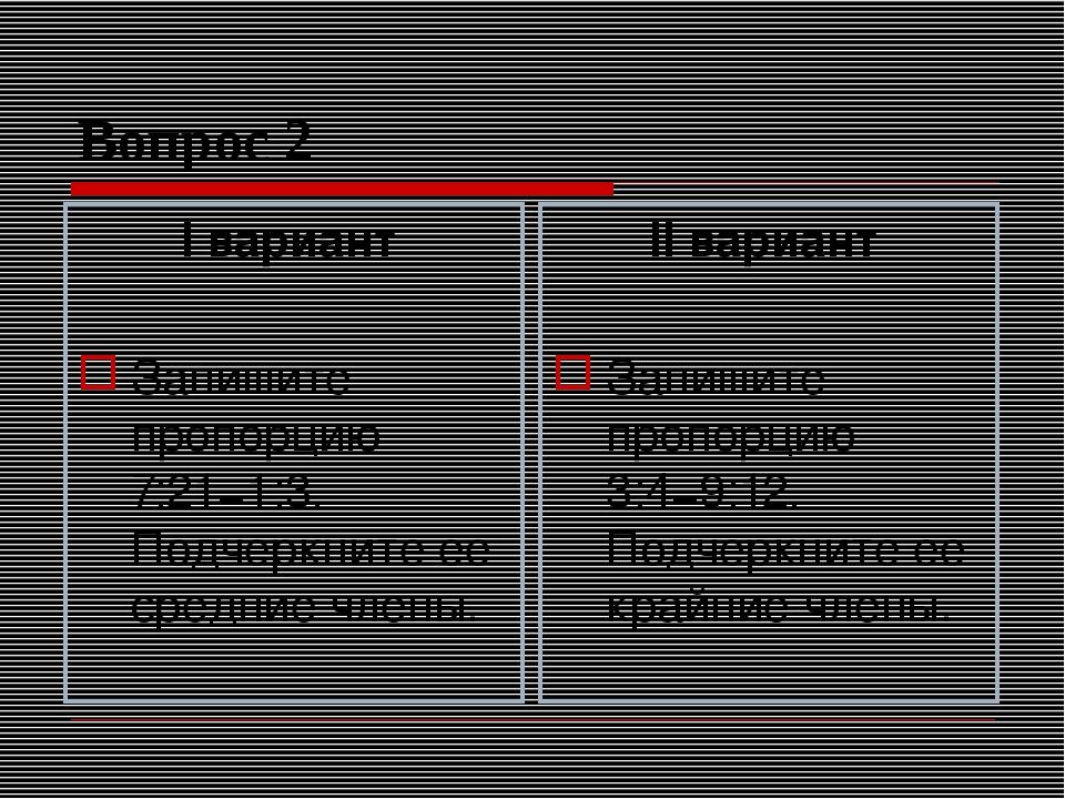 Вопрос 2 I вариант Запишите пропорцию 7:21=1:3. Подчеркните ее средние члены....