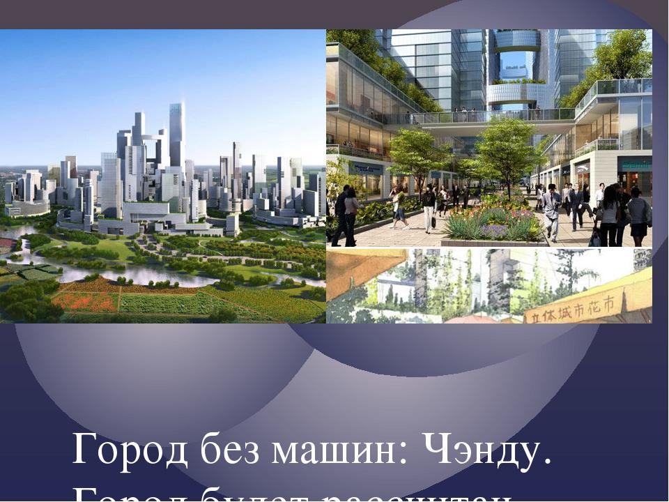 Город без машин: Чэнду. Город будет рассчитан на 80 тысяч жителей, и любые п...