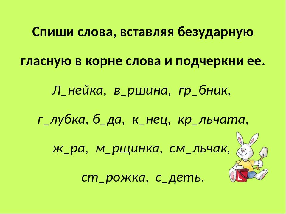 Спиши слова, вставляя безударную гласную в корне слова и подчеркни ее. Л_нейк...