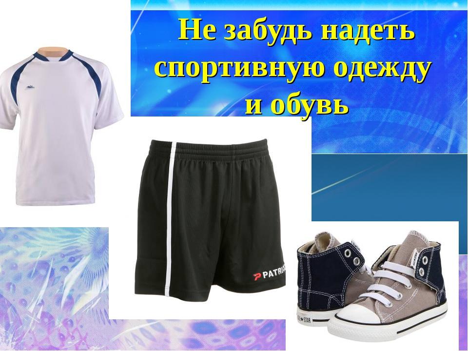 Не забудь надеть спортивную одежду и обувь
