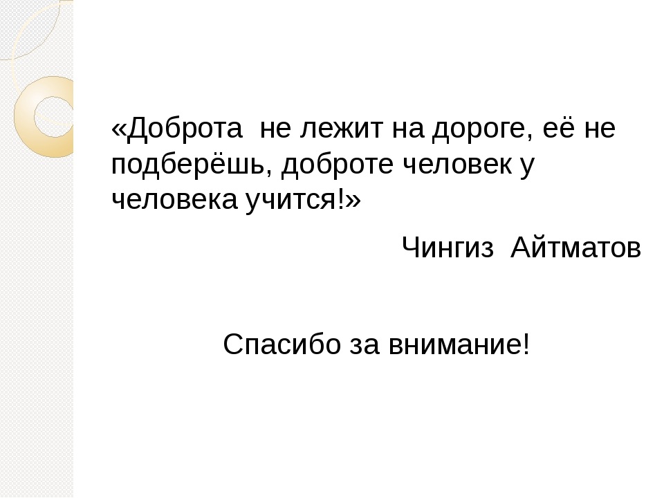 «Доброта не лежит на дороге, её не подберёшь, доброте человек у человека учит...