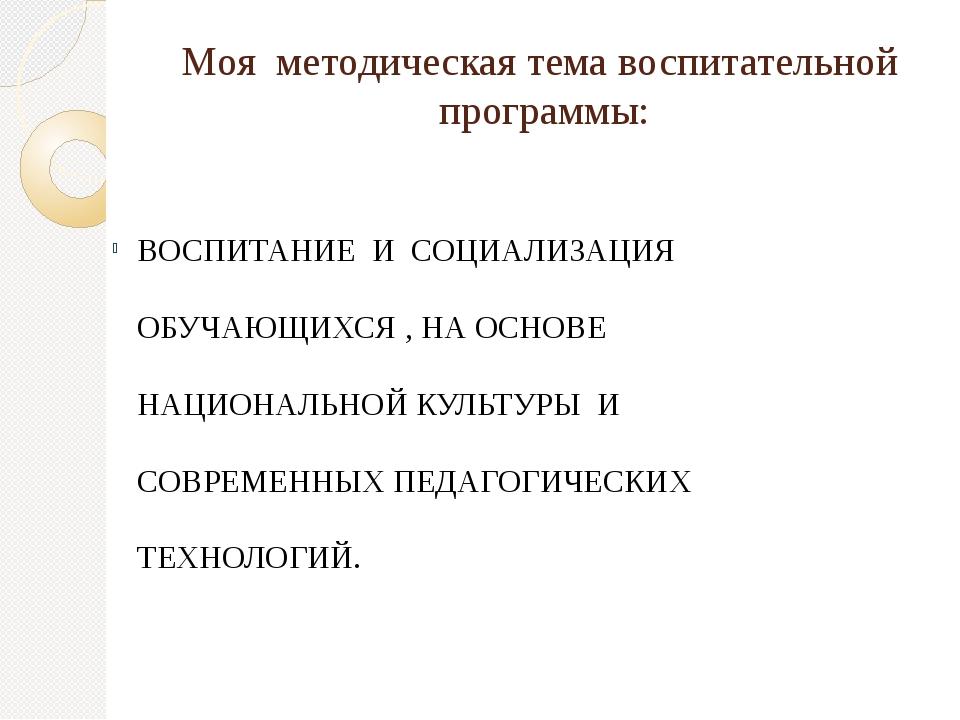 Моя методическая тема воспитательной программы: ВОСПИТАНИЕ И СОЦИАЛИЗАЦИЯ ОБУ...