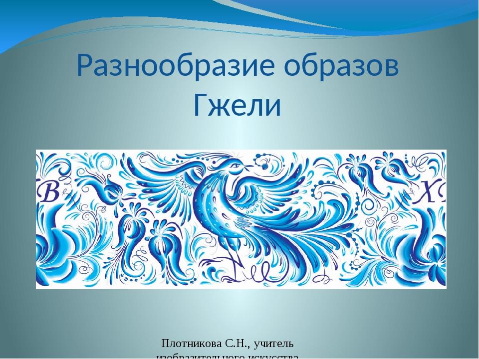 Разнообразие образов Гжели Плотникова С.Н., учитель изобразительного искусств...