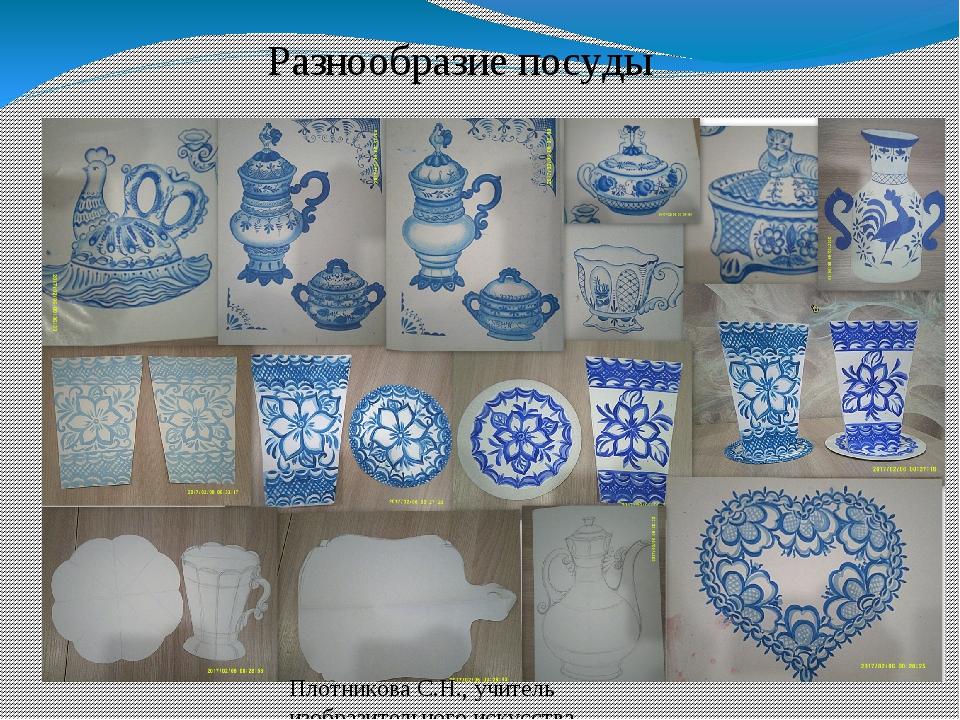 Разнообразие посуды Плотникова С.Н., учитель изобразительного искусства МБОУ...