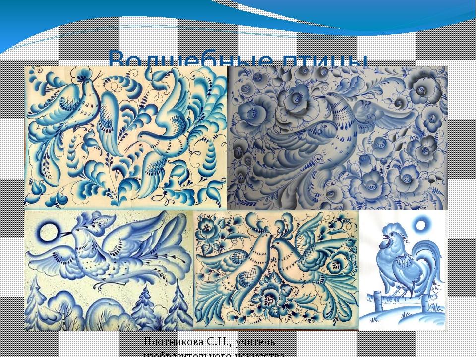 Волшебные птицы Плотникова С.Н., учитель изобразительного искусства МБОУ СШ 5...