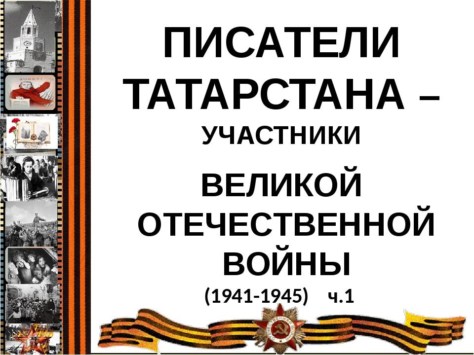 ПИСАТЕЛИ ТАТАРСТАНА – УЧАСТНИКИ ВЕЛИКОЙ ОТЕЧЕСТВЕННОЙ ВОЙНЫ (1941-1945) ч.1