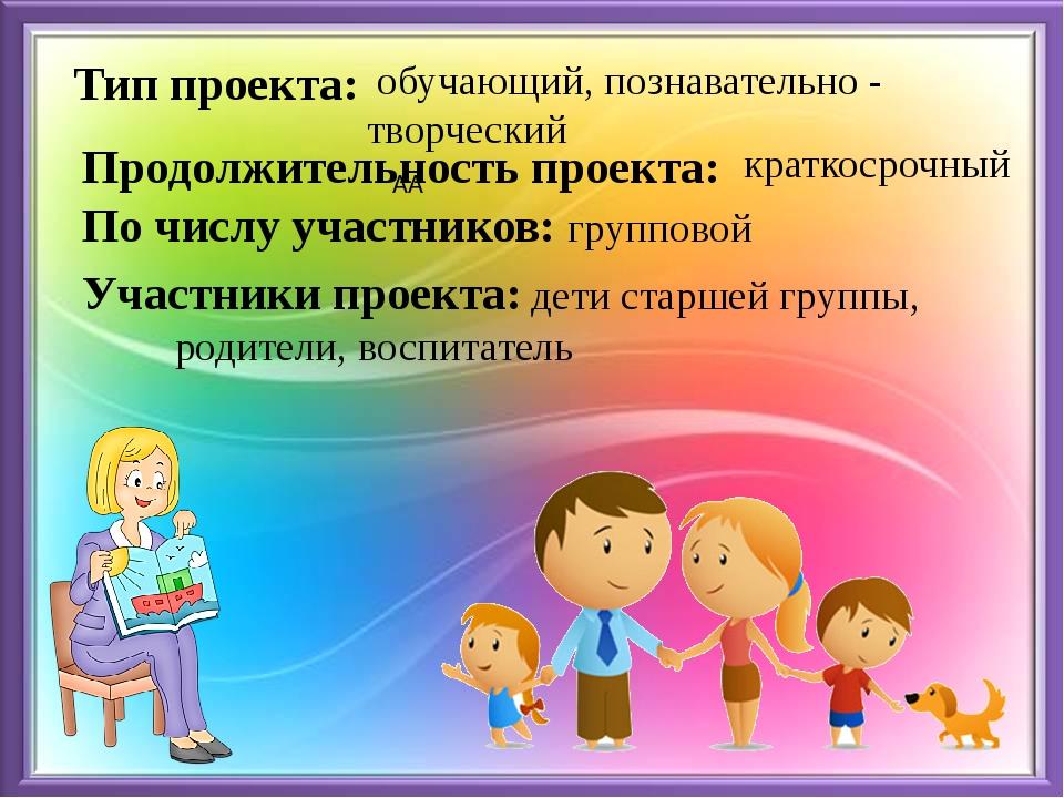 Участники проекта: дети старшей группы, родители, воспитатель Тип проекта: об...