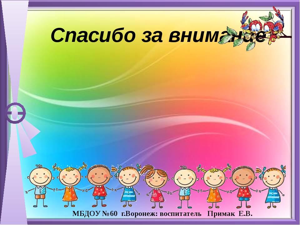 Спасибо за внимание МБДОУ №60 г.Воронеж: воспитатель Примак Е.В.