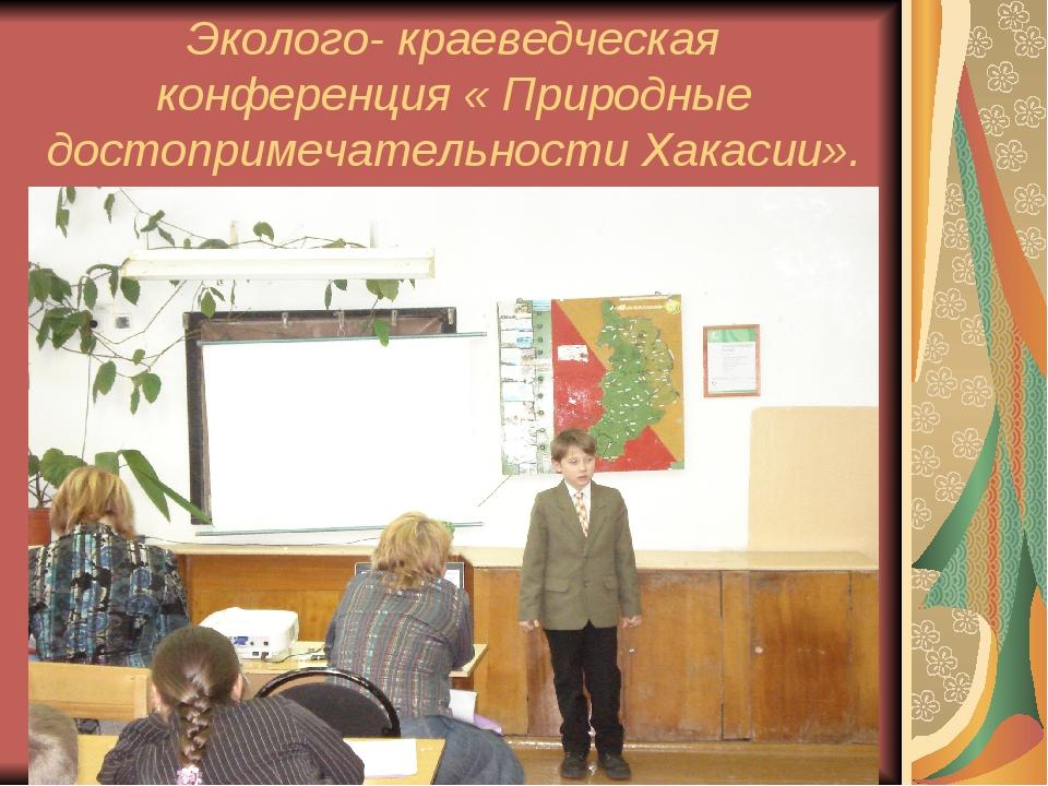 Эколого- краеведческая конференция « Природные достопримечательности Хакасии».