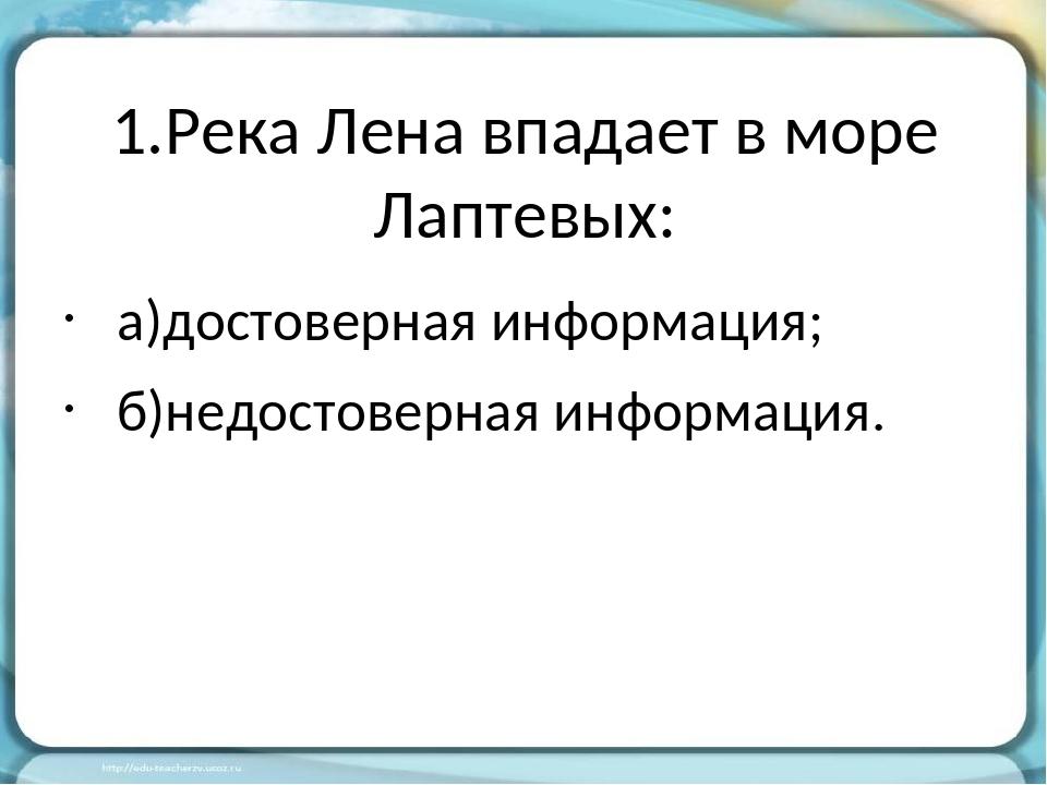 1.Река Лена впадает в море Лаптевых: а)достоверная информация; б)недостоверна...