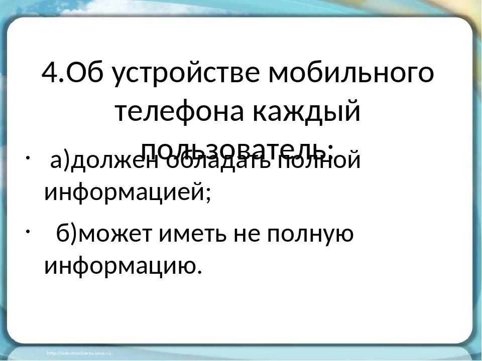 4.Об устройстве мобильного телефона каждый пользователь: а)должен обладать по...