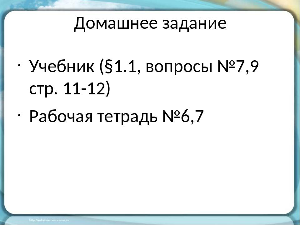 Домашнее задание Учебник (§1.1, вопросы №7,9 стр. 11-12) Рабочая тетрадь №6,7