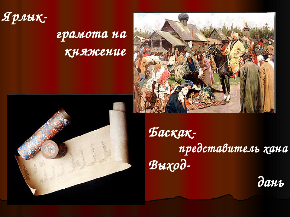 Баскак- представитель хана Выход- дань Ярлык- грамота на княжение