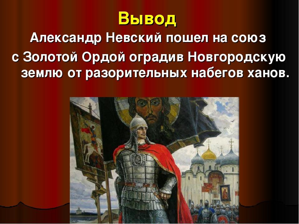 Вывод Александр Невский пошел на союз с Золотой Ордой оградив Новгородскую зе...