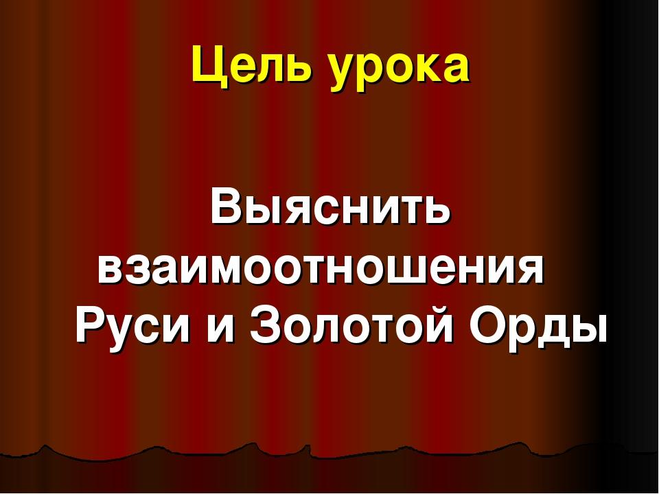 Цель урока Выяснить взаимоотношения Руси и Золотой Орды