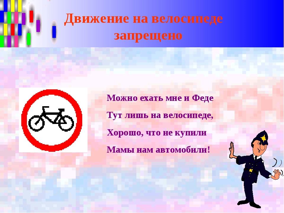 Движение на велосипеде запрещено Можно ехать мне и Феде Тут лишь на велосипед...