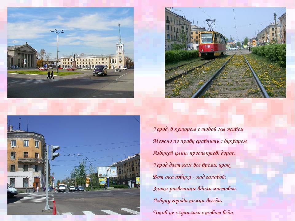 Город, в котором с тобой мы живем Можно по праву сравнить с букварем Азбукой...
