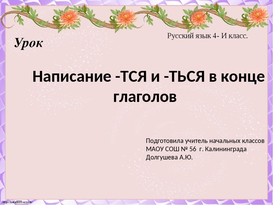 Русский язык 4- И класс. Написание -ТСЯ и -ТЬСЯ в конце глаголов Подготовила...