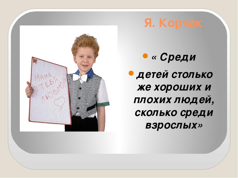 Я. Корчак « Среди детей столько же хороших и плохих людей, сколько среди взро...