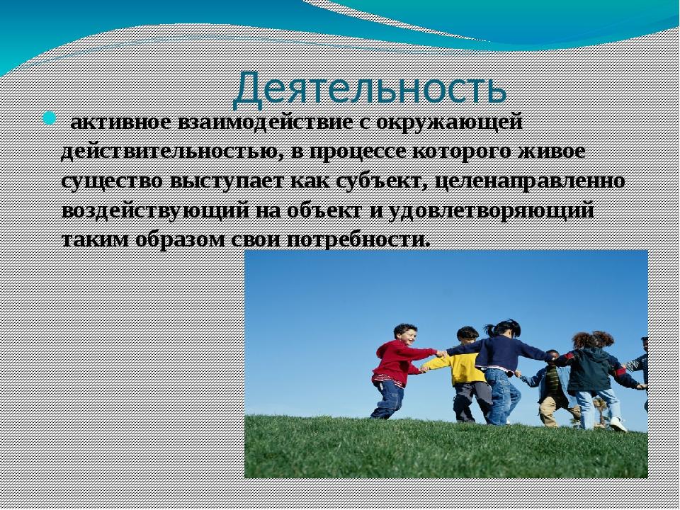 Деятельность активное взаимодействие с окружающей действительностью, в проце...