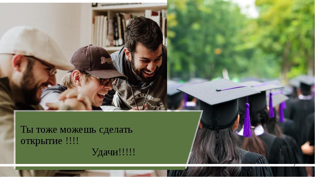 Ты тоже можешь сделать открытие !!!! Удачи!!!!! Добавить изображение Добавит...