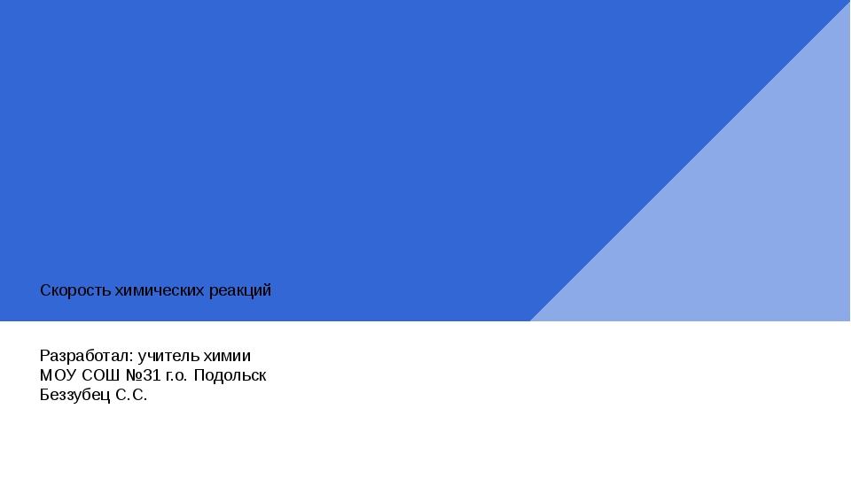 Скорость химических реакций Разработал: учитель химии МОУ СОШ №31 г.о. Подоль...